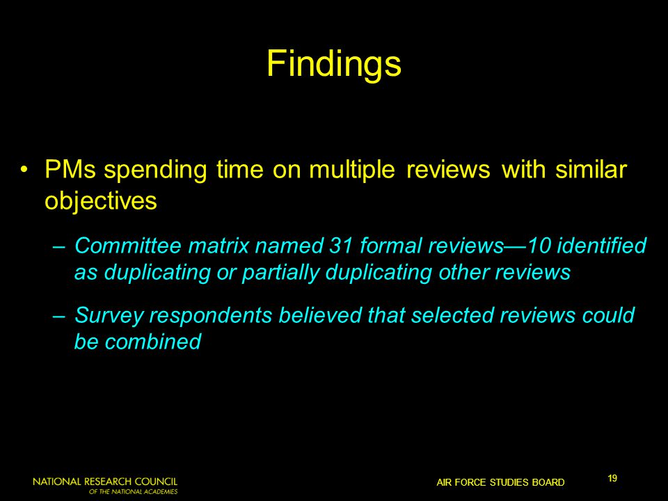 AIR FORCE STUDIES BOARD 19 Findings PMs spending time on multiple reviews with similar objectives –Committee matrix named 31 formal reviews—10 identified as duplicating or partially duplicating other reviews –Survey respondents believed that selected reviews could be combined