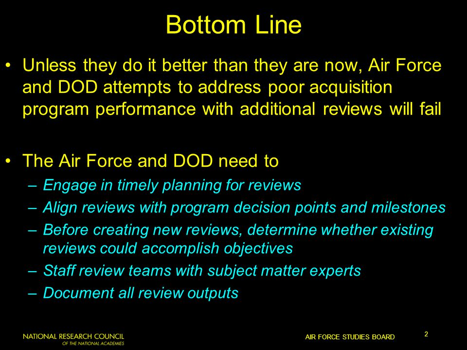 AIR FORCE STUDIES BOARD 2 Bottom Line Unless they do it better than they are now, Air Force and DOD attempts to address poor acquisition program performance with additional reviews will fail The Air Force and DOD need to –Engage in timely planning for reviews –Align reviews with program decision points and milestones –Before creating new reviews, determine whether existing reviews could accomplish objectives –Staff review teams with subject matter experts –Document all review outputs