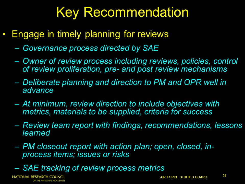 AIR FORCE STUDIES BOARD 24 Key Recommendation Engage in timely planning for reviews –Governance process directed by SAE –Owner of review process including reviews, policies, control of review proliferation, pre- and post review mechanisms –Deliberate planning and direction to PM and OPR well in advance –At minimum, review direction to include objectives with metrics, materials to be supplied, criteria for success –Review team report with findings, recommendations, lessons learned –PM closeout report with action plan; open, closed, in- process items; issues or risks –SAE tracking of review process metrics