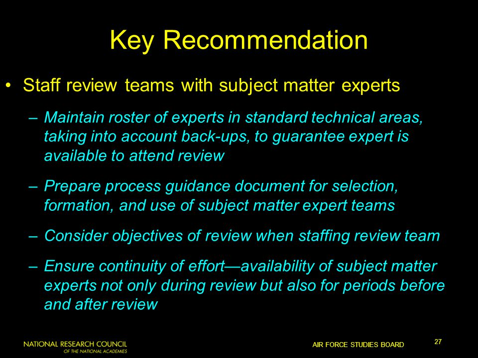AIR FORCE STUDIES BOARD 27 Key Recommendation Staff review teams with subject matter experts –Maintain roster of experts in standard technical areas, taking into account back-ups, to guarantee expert is available to attend review –Prepare process guidance document for selection, formation, and use of subject matter expert teams –Consider objectives of review when staffing review team –Ensure continuity of effort—availability of subject matter experts not only during review but also for periods before and after review