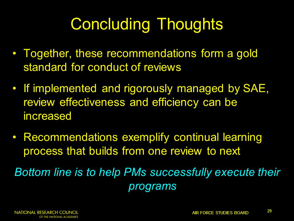 AIR FORCE STUDIES BOARD 29 Concluding Thoughts Together, these recommendations form a gold standard for conduct of reviews If implemented and rigorously managed by SAE, review effectiveness and efficiency can be increased Recommendations exemplify continual learning process that builds from one review to next Bottom line is to help PMs successfully execute their programs