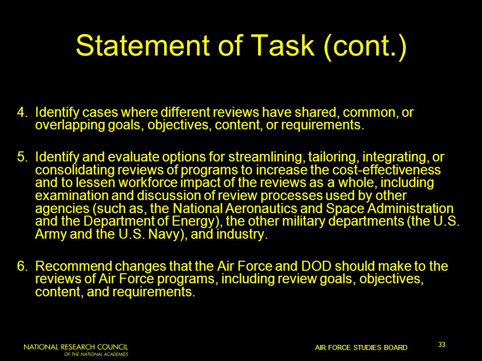 AIR FORCE STUDIES BOARD 33 Statement of Task (cont.) 4.Identify cases where different reviews have shared, common, or overlapping goals, objectives, content, or requirements.