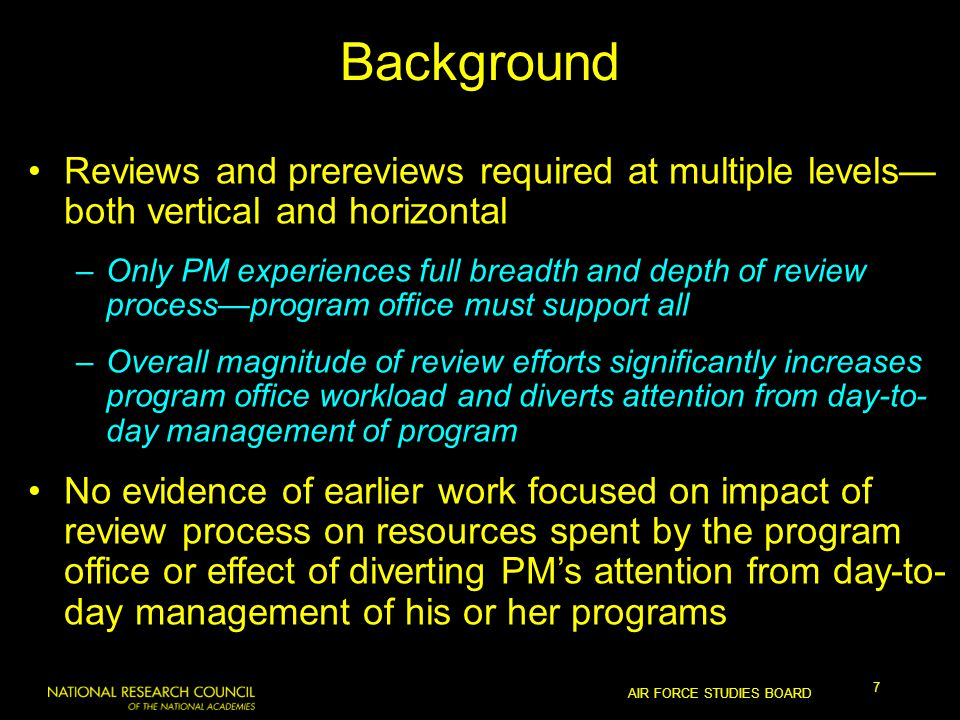 AIR FORCE STUDIES BOARD 7 Background Reviews and prereviews required at multiple levels— both vertical and horizontal –Only PM experiences full breadth and depth of review process—program office must support all –Overall magnitude of review efforts significantly increases program office workload and diverts attention from day-to- day management of program No evidence of earlier work focused on impact of review process on resources spent by the program office or effect of diverting PM's attention from day-to- day management of his or her programs