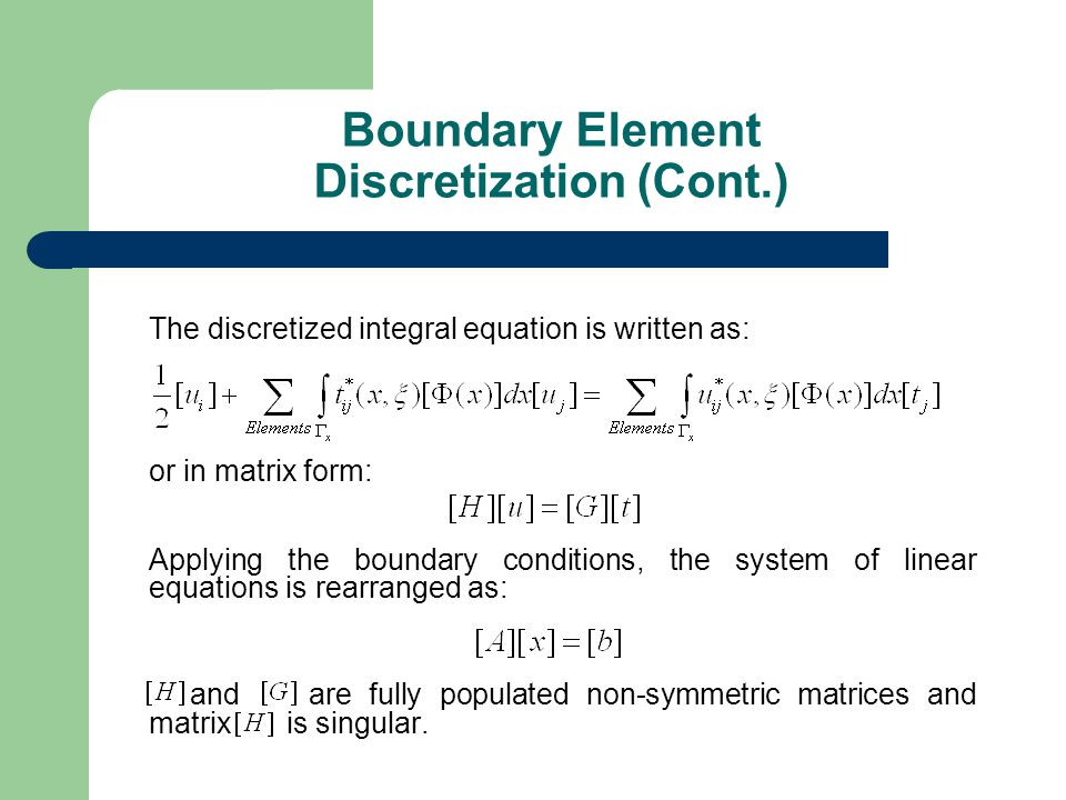 The discretized integral equation is written as: or in matrix form: Applying the boundary conditions, the system of linear equations is rearranged as: and are fully populated non-symmetric matrices and matrix is singular.