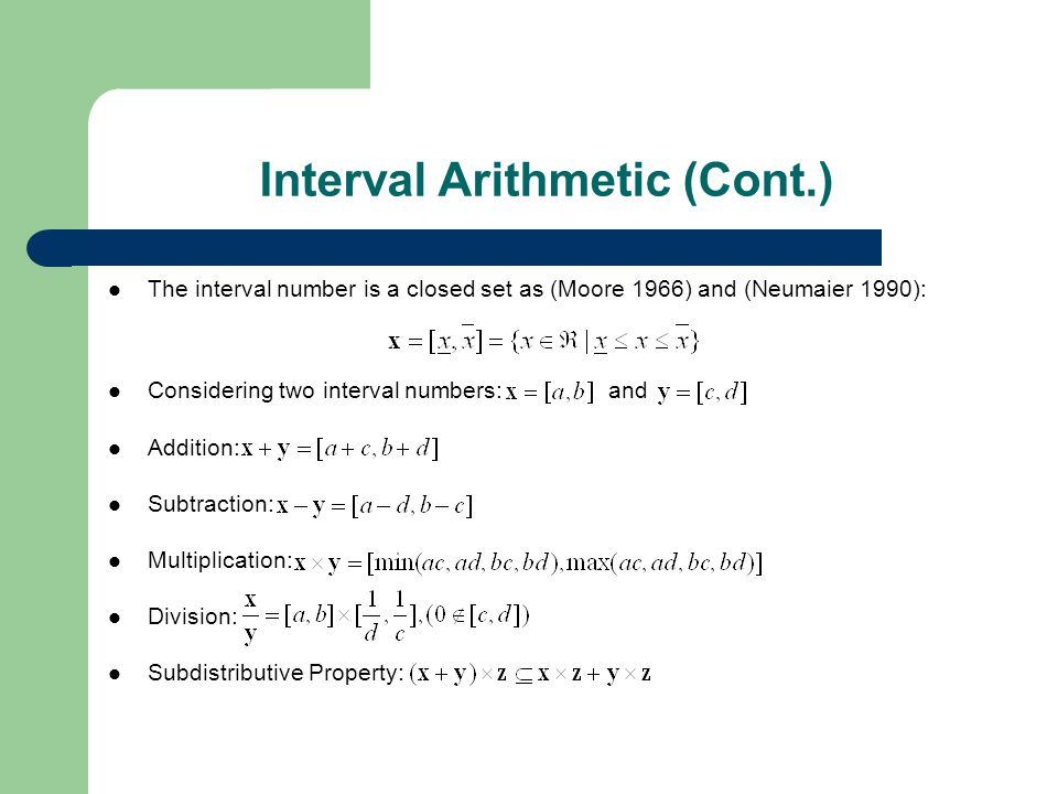The interval number is a closed set as (Moore 1966) and (Neumaier 1990): Considering two interval numbers: and Addition: Subtraction: Multiplication: Division: Subdistributive Property: Interval Arithmetic (Cont.)