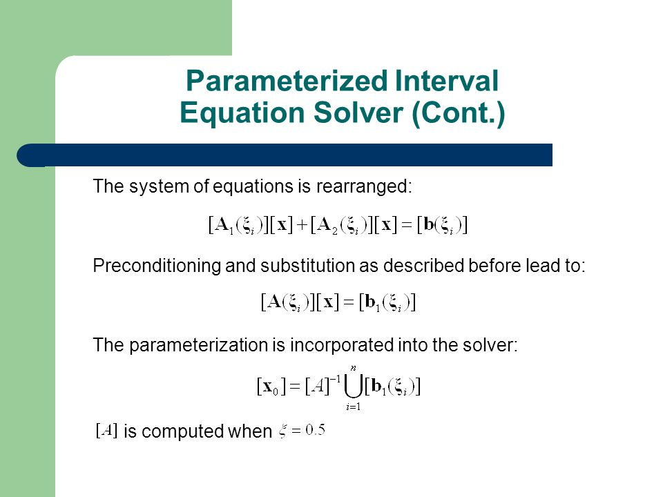 The system of equations is rearranged: Preconditioning and substitution as described before lead to: The parameterization is incorporated into the solver: is computed when Parameterized Interval Equation Solver (Cont.)