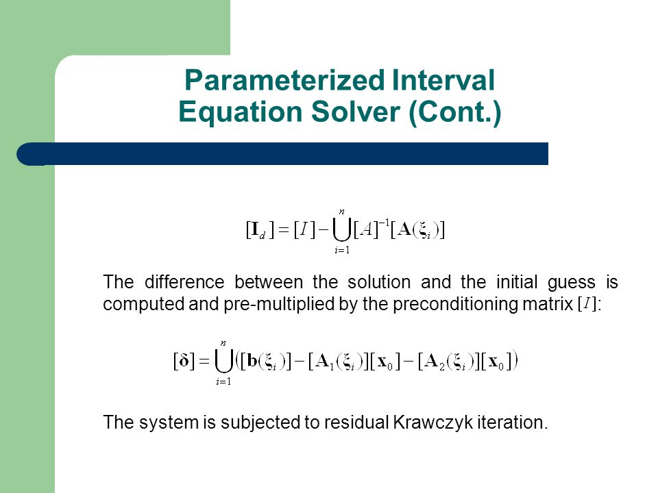 The difference between the solution and the initial guess is computed and pre-multiplied by the preconditioning matrix : The system is subjected to residual Krawczyk iteration.