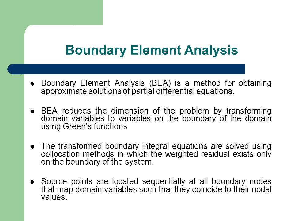 Boundary Element Analysis Boundary Element Analysis (BEA) is a method for obtaining approximate solutions of partial differential equations.