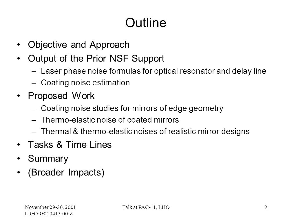 November 29-30, 2001 LIGO-G010415-00-Z Talk at PAC-11, LHO 2 Outline Objective and Approach Output of the Prior NSF Support –Laser phase noise formulas for optical resonator and delay line –Coating noise estimation Proposed Work –Coating noise studies for mirrors of edge geometry –Thermo-elastic noise of coated mirrors –Thermal & thermo-elastic noises of realistic mirror designs Tasks & Time Lines Summary (Broader Impacts)