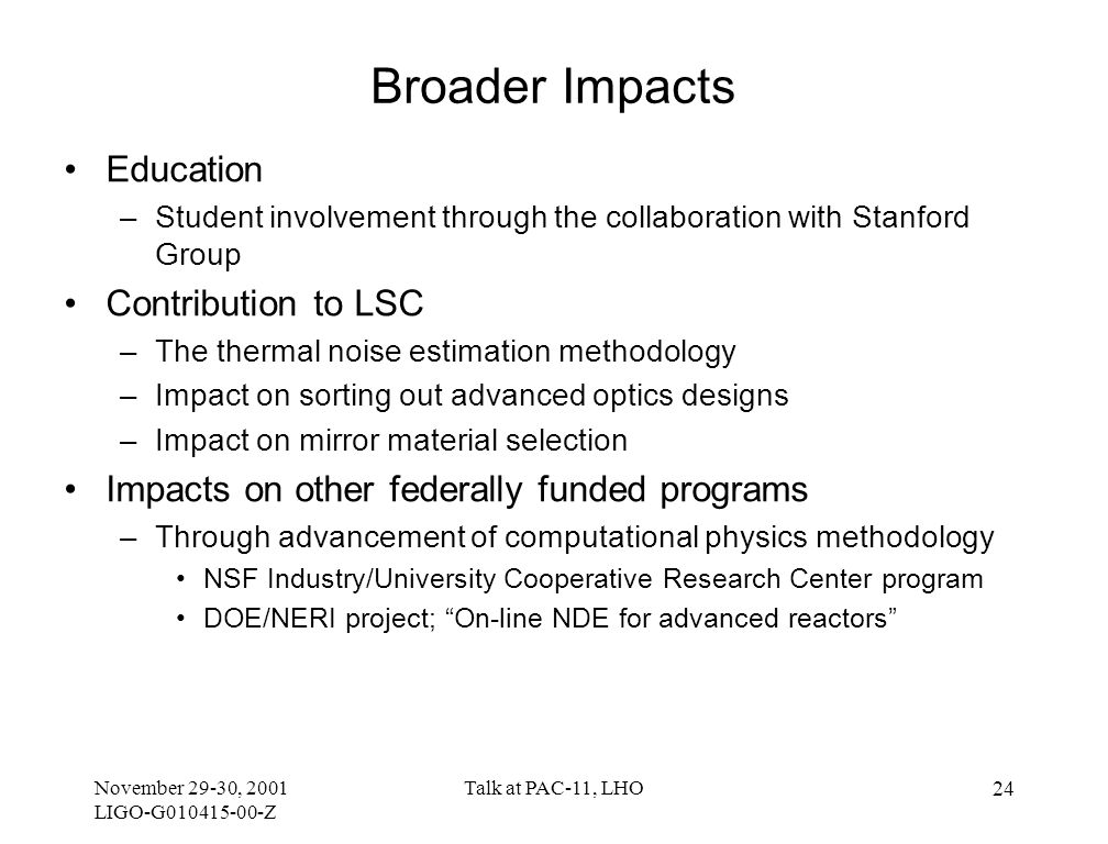 November 29-30, 2001 LIGO-G010415-00-Z Talk at PAC-11, LHO 24 Broader Impacts Education –Student involvement through the collaboration with Stanford Group Contribution to LSC –The thermal noise estimation methodology –Impact on sorting out advanced optics designs –Impact on mirror material selection Impacts on other federally funded programs –Through advancement of computational physics methodology NSF Industry/University Cooperative Research Center program DOE/NERI project; On-line NDE for advanced reactors