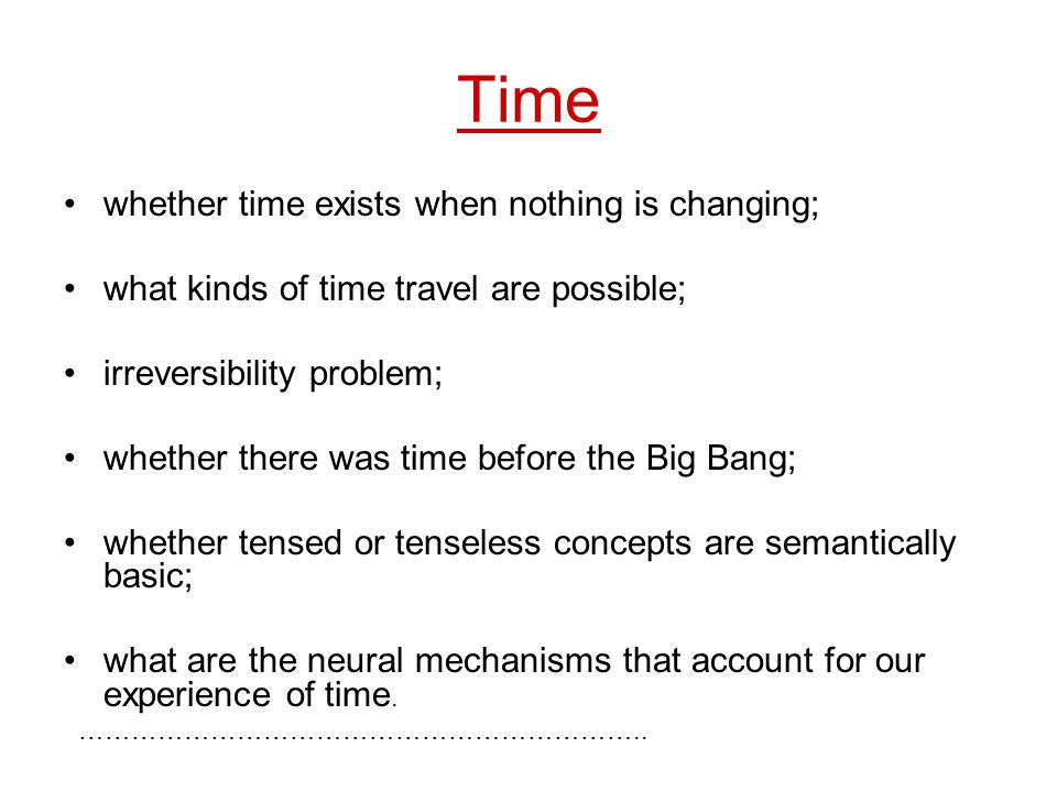 Time whether time exists when nothing is changing; what kinds of time travel are possible; irreversibility problem; whether there was time before the Big Bang; whether tensed or tenseless concepts are semantically basic; what are the neural mechanisms that account for our experience of time.