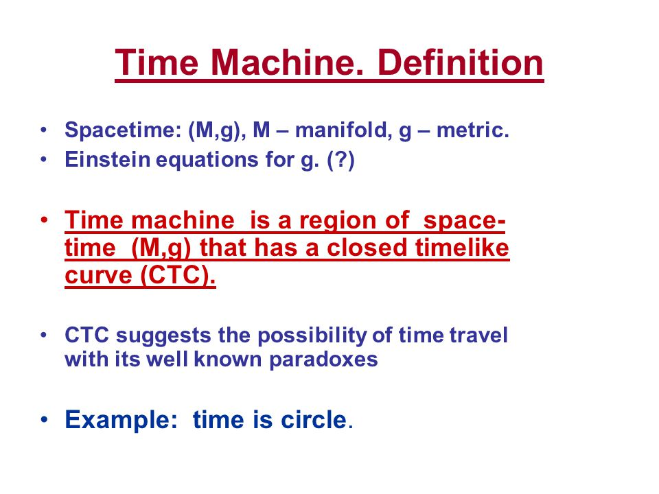 Time Machine.Definition Spacetime: (M,g), M – manifold, g – metric.