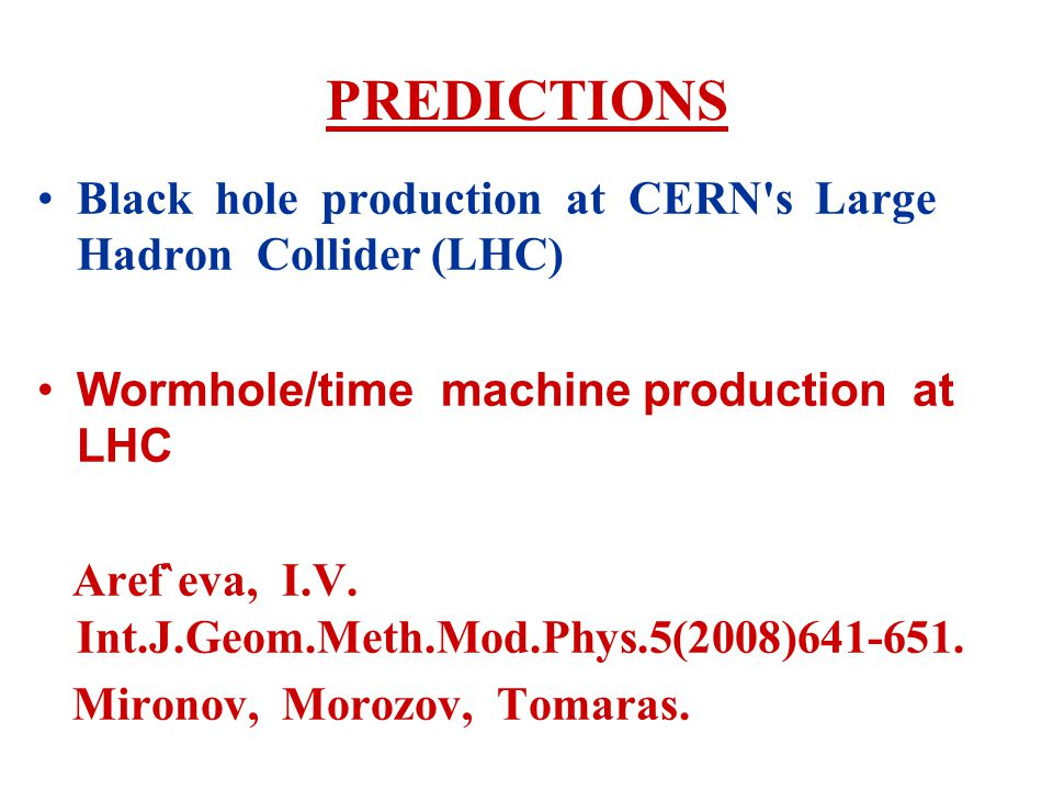 PREDICTIONS Black hole production at CERN s Large Hadron Collider (LHC) Wormhole/time machine production at LHC Aref`eva, I.V.
