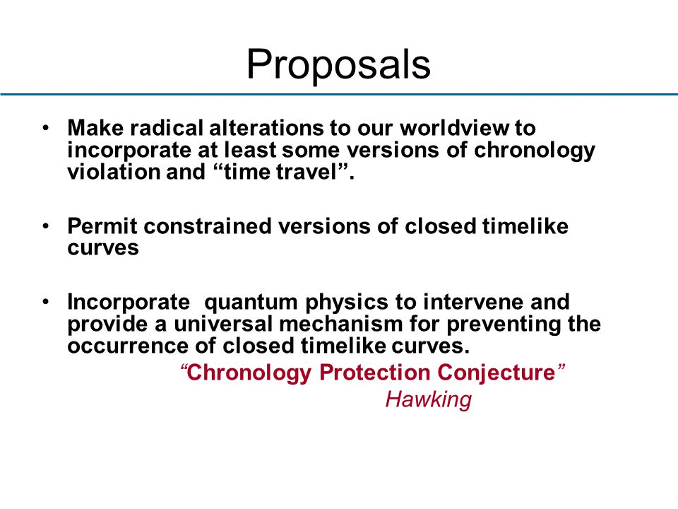 Proposals Make radical alterations to our worldview to incorporate at least some versions of chronology violation and time travel .