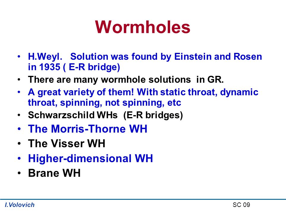Wormholes H.Weyl. Solution was found by Einstein and Rosen in 1935 ( E-R bridge) There are many wormhole solutions in GR. A great variety of them! Wit