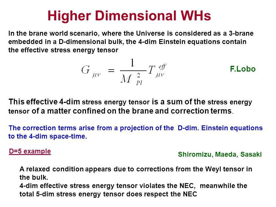 Higher Dimensional WHs In the brane world scenario, where the Universe is considered as a 3-brane embedded in a D-dimensional bulk, the 4-dim Einstein equations contain the effective stress energy tensor This effective 4-dim stress energy tensor is a sum of the stress energy tensor of a matter confined on the brane and correction terms.