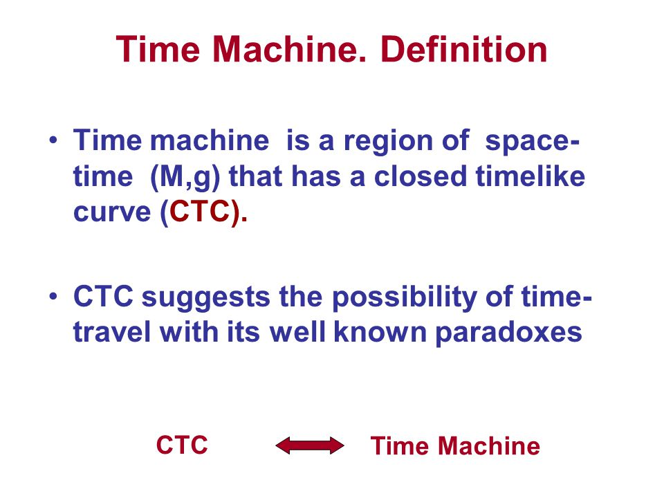 Time Machine. Definition Time machine is a region of space- time (M,g) that has a closed timelike curve (CTC). CTC suggests the possibility of time- t