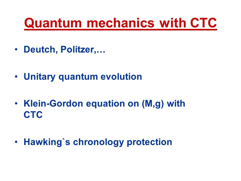 Quantum mechanics with CTC Deutch, Politzer,… Unitary quantum evolution Klein-Gordon equation on (M,g) with CTC Hawking`s chronology protection