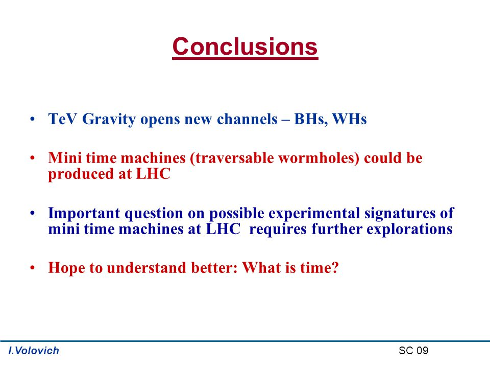 Conclusions TeV Gravity opens new channels – BHs, WHs Mini time machines (traversable wormholes) could be produced at LHC Important question on possible experimental signatures of mini time machines at LHC requires further explorations Hope to understand better: What is time.