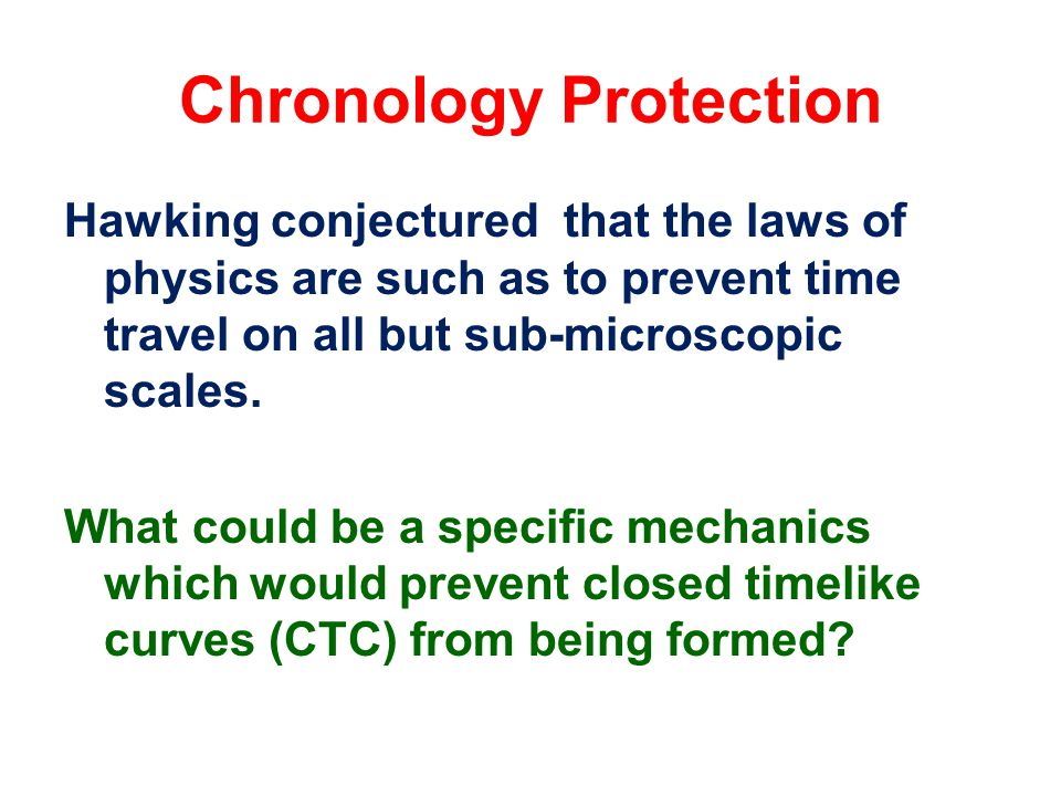 Chronology Protection Hawking conjectured that the laws of physics are such as to prevent time travel on all but sub-microscopic scales.