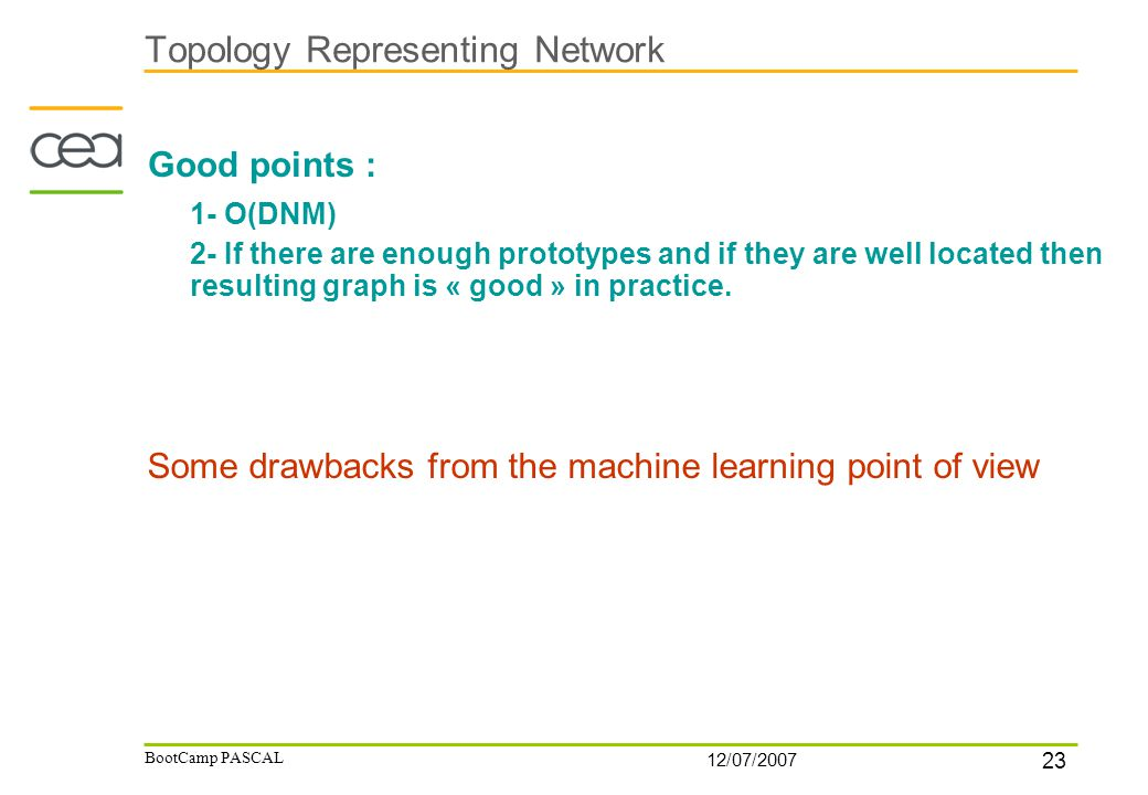 23 12/07/2007 BootCamp PASCAL Topology Representing Network Good points : 1- O(DNM) 2- If there are enough prototypes and if they are well located the