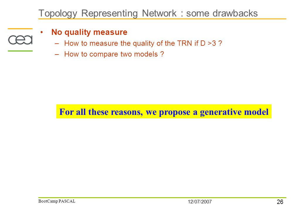 26 12/07/2007 BootCamp PASCAL Topology Representing Network : some drawbacks No quality measure –How to measure the quality of the TRN if D >3 .