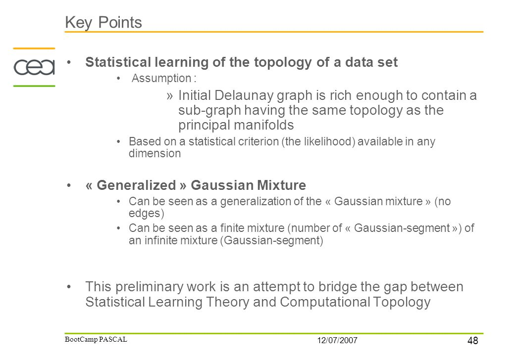 48 12/07/2007 BootCamp PASCAL Key Points Statistical learning of the topology of a data set Assumption : »Initial Delaunay graph is rich enough to con