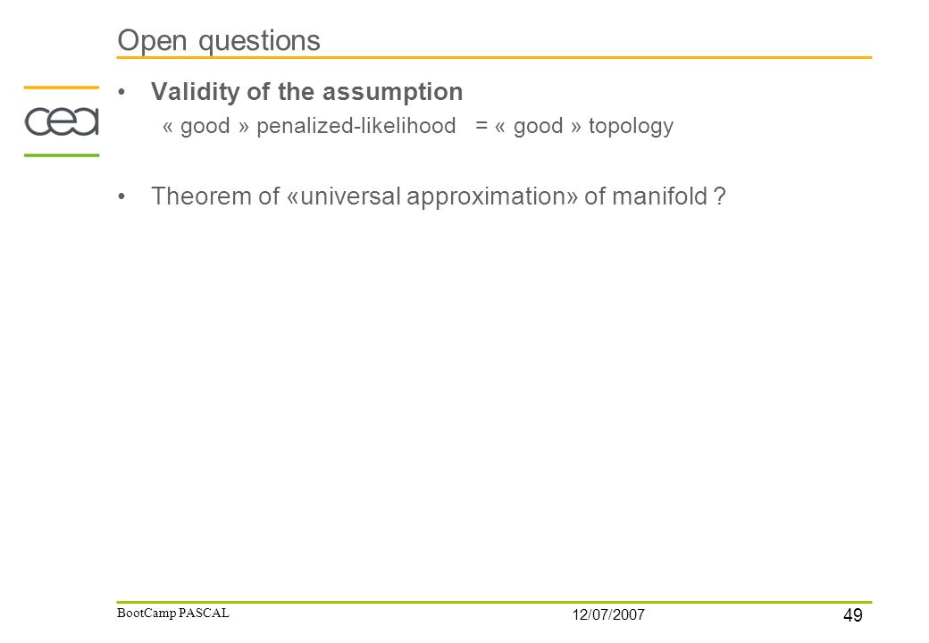 49 12/07/2007 BootCamp PASCAL Open questions Validity of the assumption « good » penalized-likelihood = « good » topology Theorem of «universal approx