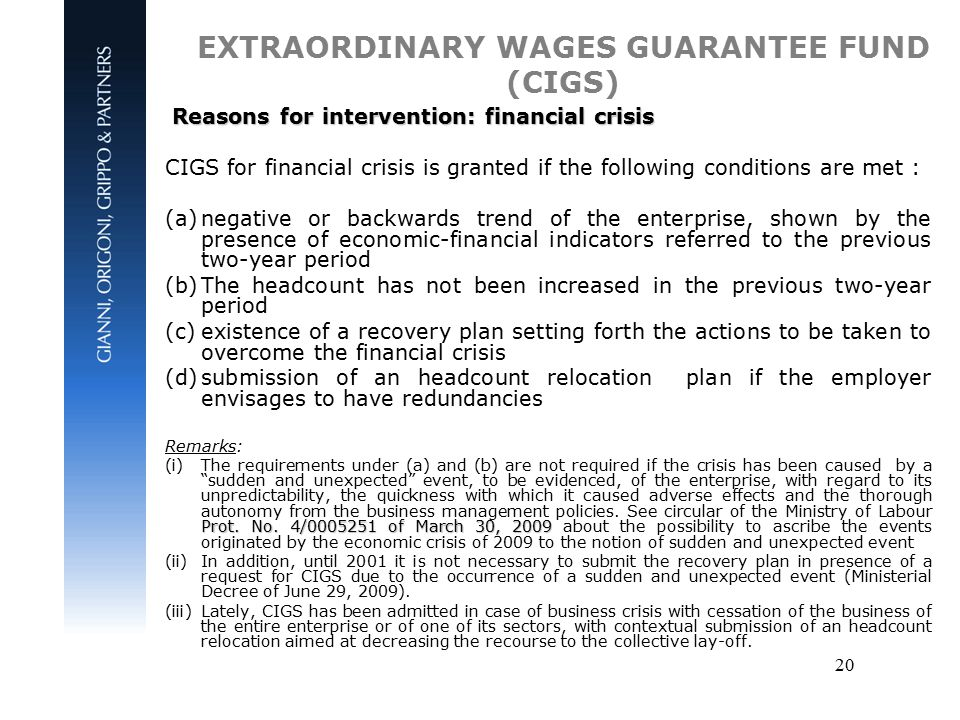 20 EXTRAORDINARY WAGES GUARANTEE FUND (CIGS) Reasons for intervention: financial crisis Reasons for intervention: financial crisis CIGS for financial crisis is granted if the following conditions are met : (a)negative or backwards trend of the enterprise, shown by the presence of economic-financial indicators referred to the previous two-year period (b)The headcount has not been increased in the previous two-year period (c)existence of a recovery plan setting forth the actions to be taken to overcome the financial crisis (d)submission of an headcount relocation plan if the employer envisages to have redundancies Remarks: Prot.