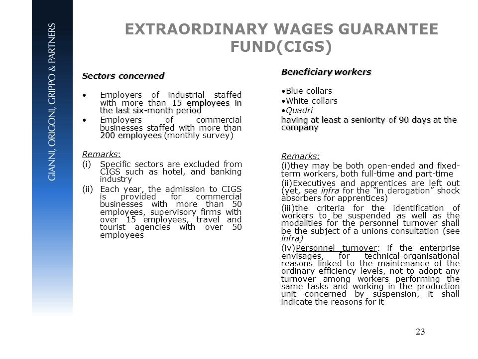 23 EXTRAORDINARY WAGES GUARANTEE FUND(CIGS) Sectors concerned 15 employees in the last six-month periodEmployers of industrial staffed with more than 15 employees in the last six-month period 200 employeesEmployers of commercial businesses staffed with more than 200 employees (monthly survey) Remarks: (i)Specific sectors are excluded from CIGS such as hotel, and banking industry (ii)Each year, the admission to CIGS is provided for commercial businesses with more than 50 employees, supervisory firms with over 15 employees, travel and tourist agencies with over 50 employees Beneficiary workers Blue collars White collars Quadri having at least a seniority of 90 days at the company Remarks: (i)they may be both open-ended and fixed- term workers, both full-time and part-time (ii)Executives and apprentices are left out (yet, see infra for the in derogation shock absorbers for apprentices) (iii)the criteria for the identification of workers to be suspended as well as the modalities for the personnel turnover shall be the subject of a unions consultation (see infra) (iv)Personnel turnover: if the enterprise envisages, for technical-organisational reasons linked to the maintenance of the ordinary efficiency levels, not to adopt any turnover among workers performing the same tasks and working in the production unit concerned by suspension, it shall indicate the reasons for it