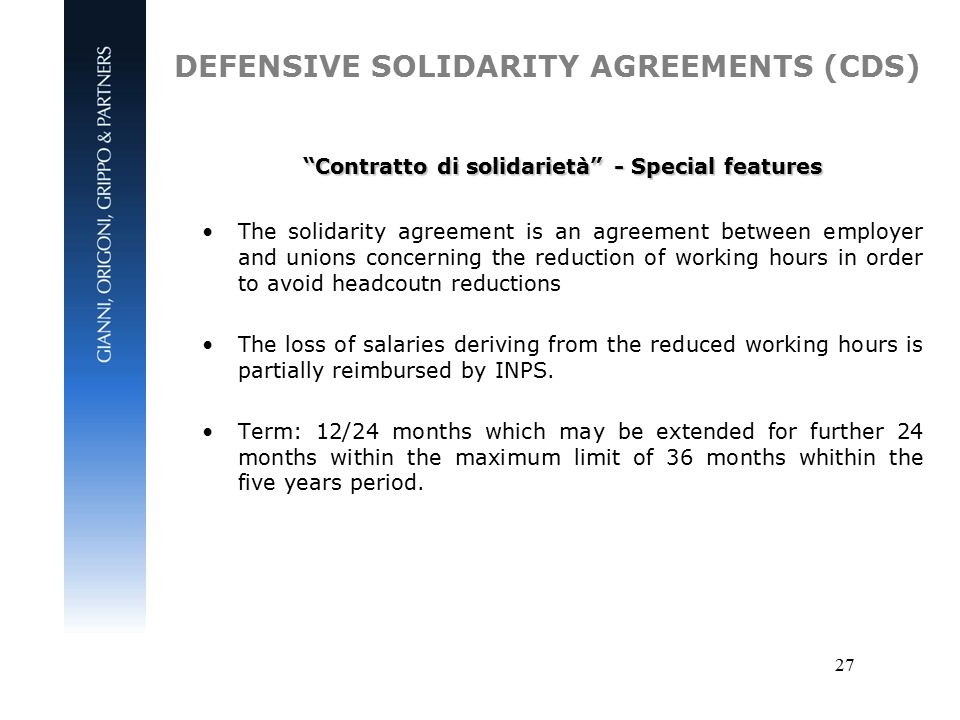 27 DEFENSIVE SOLIDARITY AGREEMENTS (CDS) Contratto di solidarietà - Special features The solidarity agreement is an agreement between employer and unions concerning the reduction of working hours in order to avoid headcoutn reductions The loss of salaries deriving from the reduced working hours is partially reimbursed by INPS.