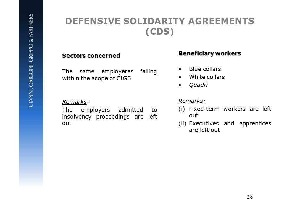 28 DEFENSIVE SOLIDARITY AGREEMENTS (CDS) Sectors concerned The same employeres falling within the scope of CIGS Remarks: The employers admitted to insolvency proceedings are left out Beneficiary workers Blue collars White collars Quadri Remarks: (i)Fixed-term workers are left out (ii)Executives and apprentices are left out