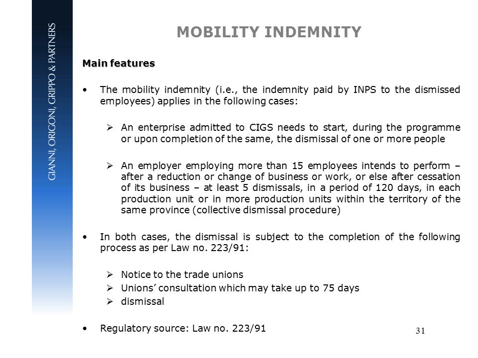 31 MOBILITY INDEMNITY Main features The mobility indemnity (i.e., the indemnity paid by INPS to the dismissed employees) applies in the following cases:  An enterprise admitted to CIGS needs to start, during the programme or upon completion of the same, the dismissal of one or more people  An employer employing more than 15 employees intends to perform – after a reduction or change of business or work, or else after cessation of its business – at least 5 dismissals, in a period of 120 days, in each production unit or in more production units within the territory of the same province (collective dismissal procedure) In both cases, the dismissal is subject to the completion of the following process as per Law no.