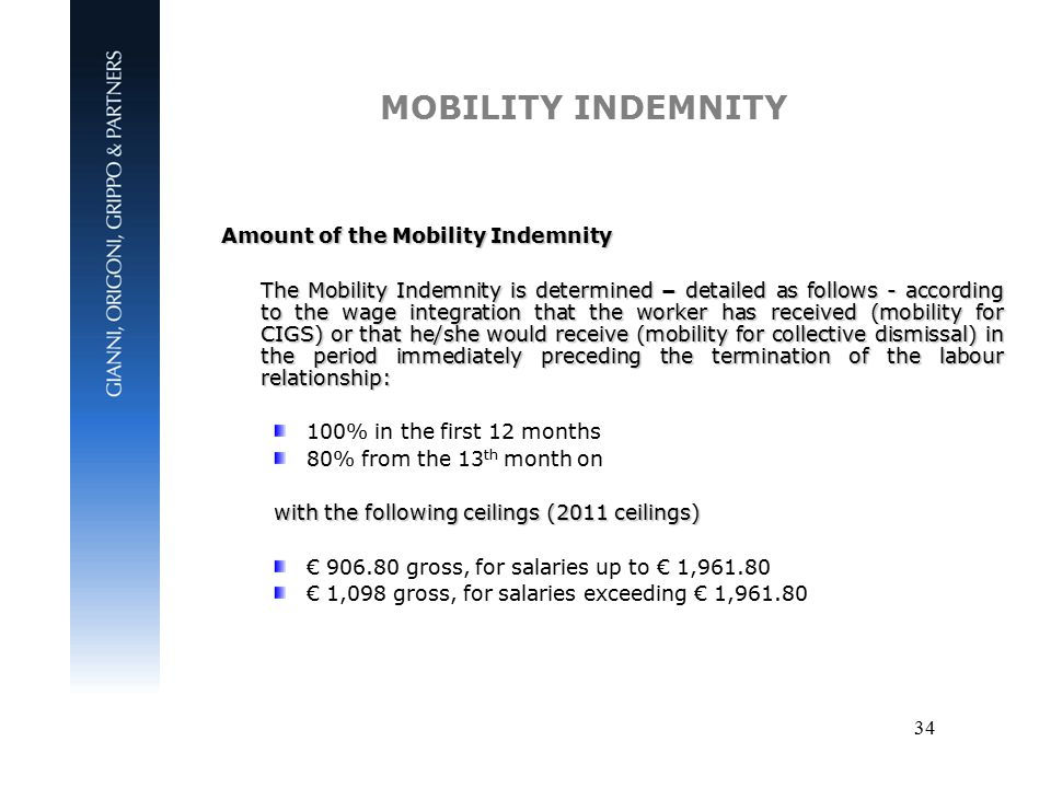 34 MOBILITY INDEMNITY Amount of the Mobility Indemnity The Mobility Indemnity is determined – detailed as follows - according to the wage integration that the worker has received (mobility for CIGS) or that he/she would receive (mobility for collective dismissal) in the period immediately preceding the termination of the labour relationship: 100% in the first 12 months 80% from the 13 th month on with the following ceilings (2011 ceilings) € 906.80 gross, for salaries up to € 1,961.80 € 1,098 gross, for salaries exceeding € 1,961.80
