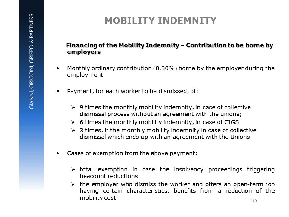 35 MOBILITY INDEMNITY Financing of the Mobility Indemnity – Contribution to be borne by employers Financing of the Mobility Indemnity – Contribution to be borne by employers Monthly ordinary contribution (0.30%) borne by the employer during the employment Payment, for each worker to be dismissed, of:  9 times the monthly mobility indemnity, in case of collective dismissal process without an agreement with the unions;  6 times the monthly mobility indemnity, in case of CIGS  3 times, if the monthly mobility indemnity in case of collective dismissal which ends up with an agreement with the Unions Cases of exemption from the above payment:  total exemption in case the insolvency proceedings triggering heacount reductions  the employer who dismiss the worker and offers an open-term job having certain characteristics, benefits from a reduction of the mobility cost
