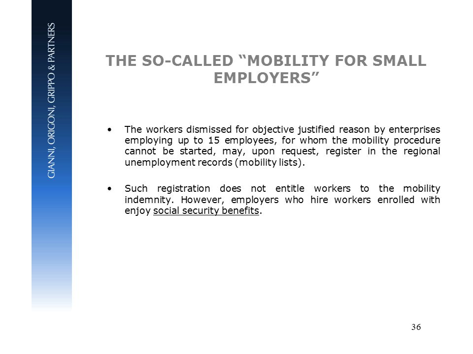 36 THE SO-CALLED MOBILITY FOR SMALL EMPLOYERS The workers dismissed for objective justified reason by enterprises employing up to 15 employees, for whom the mobility procedure cannot be started, may, upon request, register in the regional unemployment records (mobility lists).