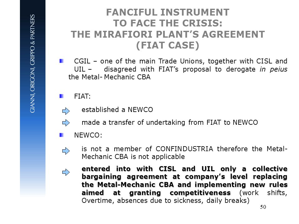 50 FANCIFUL INSTRUMENT TO FACE THE CRISIS: THE MIRAFIORI PLANT'S AGREEMENT (FIAT CASE) CGIL – one of the main Trade Unions, together with CISL and UIL – disagreed with FIAT's proposal to derogate in peius the Metal-Mechanic CBA FIAT: established a NEWCO made a transfer of undertaking from FIAT to NEWCO NEWCO: is not a member of CONFINDUSTRIA therefore the Metal- Mechanic CBA is not applicable entered into with CISL and UIL only a collective bargaining agreement at company's level replacing the Metal-Mechanic CBA and implementing new rules aimed at granting competitiveness (w entered into with CISL and UIL only a collective bargaining agreement at company's level replacing the Metal-Mechanic CBA and implementing new rules aimed at granting competitiveness (work shifts, Overtime, absences due to sickness, daily breaks)
