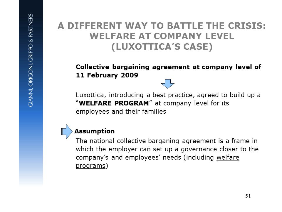 51 Collective bargaining agreement at company level of 11 February 2009 WELFARE PROGRAM Luxottica, introducing a best practice, agreed to build up a WELFARE PROGRAM at company level for its employees and their families Assumption The national collective barganing agreement is a frame in which the employer can set up a governance closer to the company's and employees' needs (including welfare programs) A DIFFERENT WAY TO BATTLE THE CRISIS: WELFARE AT COMPANY LEVEL (LUXOTTICA'S CASE)
