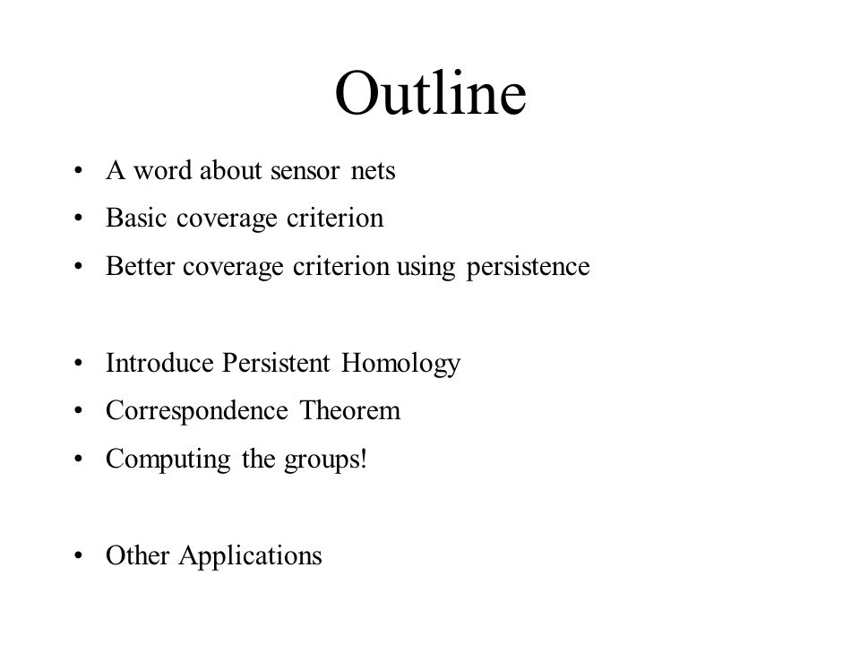 Outline A word about sensor nets Basic coverage criterion Better coverage criterion using persistence Introduce Persistent Homology Correspondence Theorem Computing the groups.