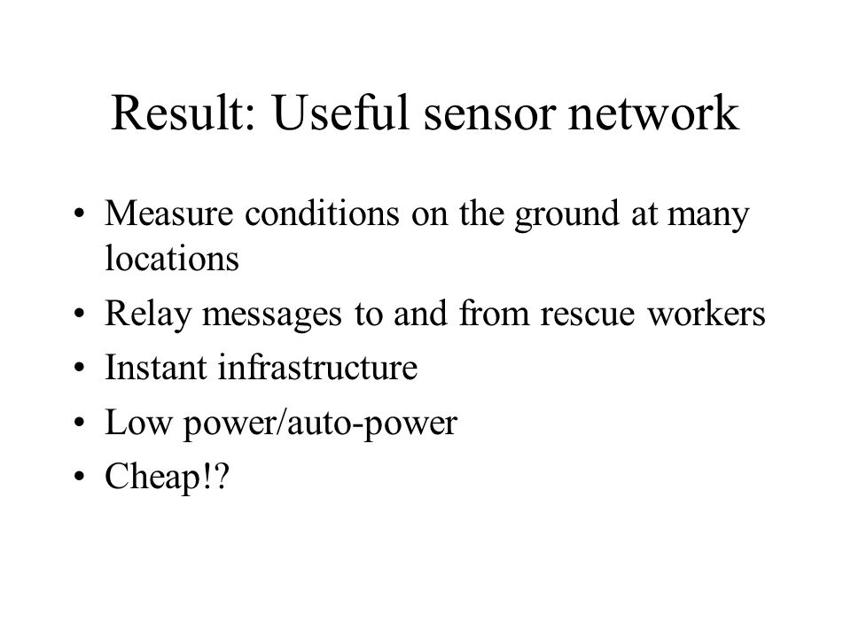 Result: Useful sensor network Measure conditions on the ground at many locations Relay messages to and from rescue workers Instant infrastructure Low power/auto-power Cheap!