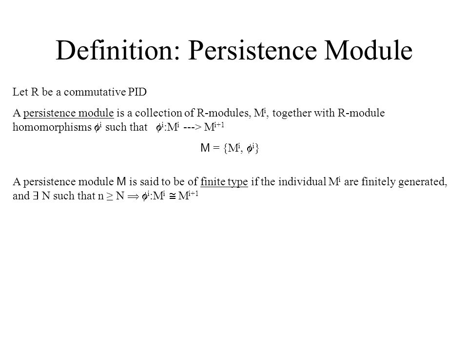 Definition: Persistence Module Let R be a commutative PID A persistence module is a collection of R-modules, M i, together with R-module homomorphisms  i such that  i :M i ---> M i+1 M = {M i,  i } A persistence module M is said to be of finite type if the individual M i are finitely generated, and  N such that n ≥ N   i :M i  M i+1