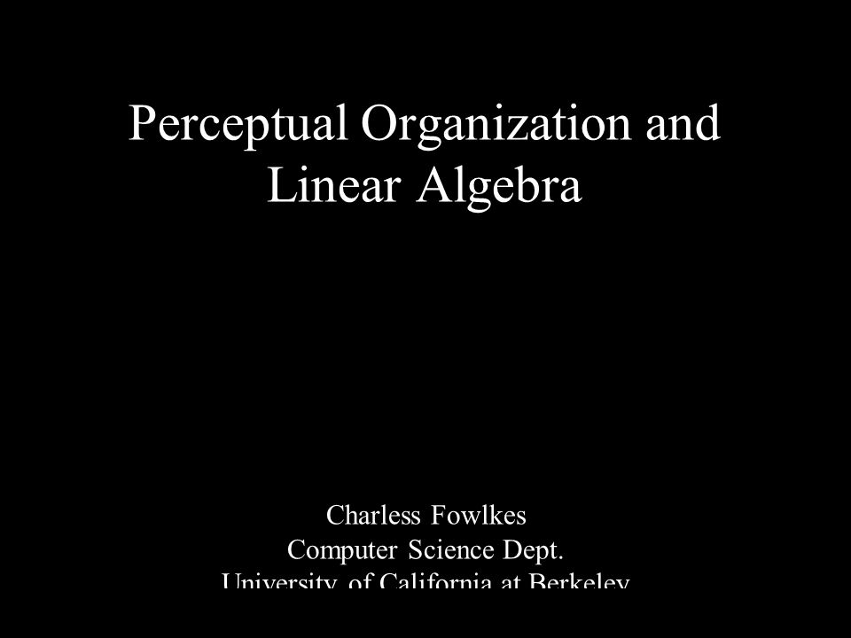 1 Perceptual Organization and Linear Algebra Charless Fowlkes Computer Science Dept. University of California at Berkeley