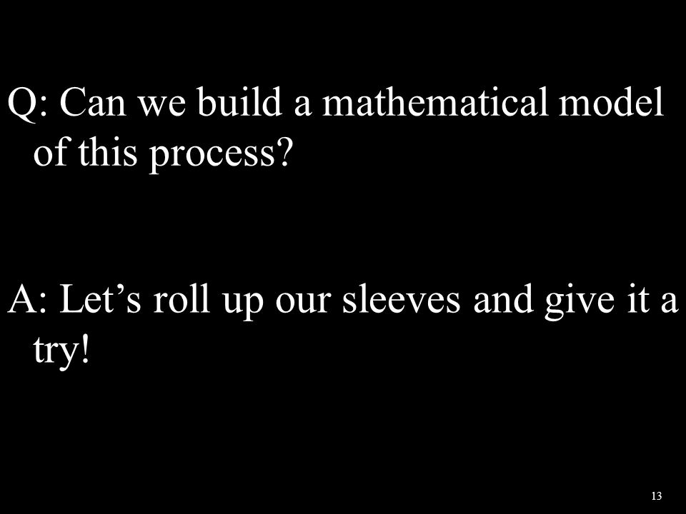 13 Q: Can we build a mathematical model of this process? A: Let's roll up our sleeves and give it a try!