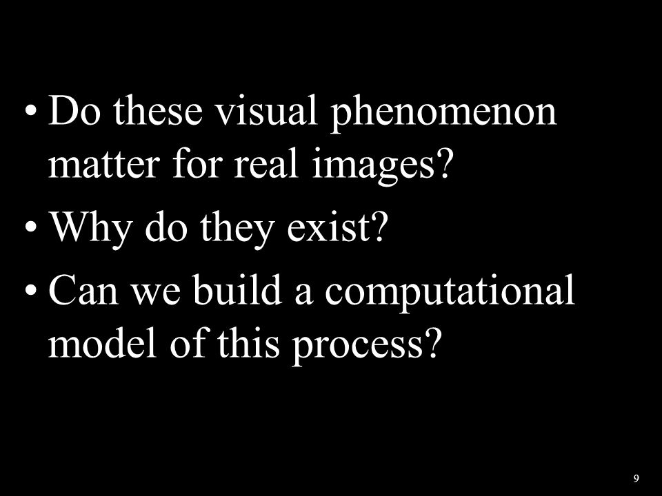 9 Do these visual phenomenon matter for real images? Why do they exist? Can we build a computational model of this process?