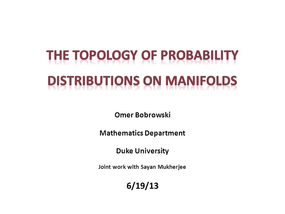Omer Bobrowski Mathematics Department Duke University Joint work with Sayan Mukherjee 6/19/13