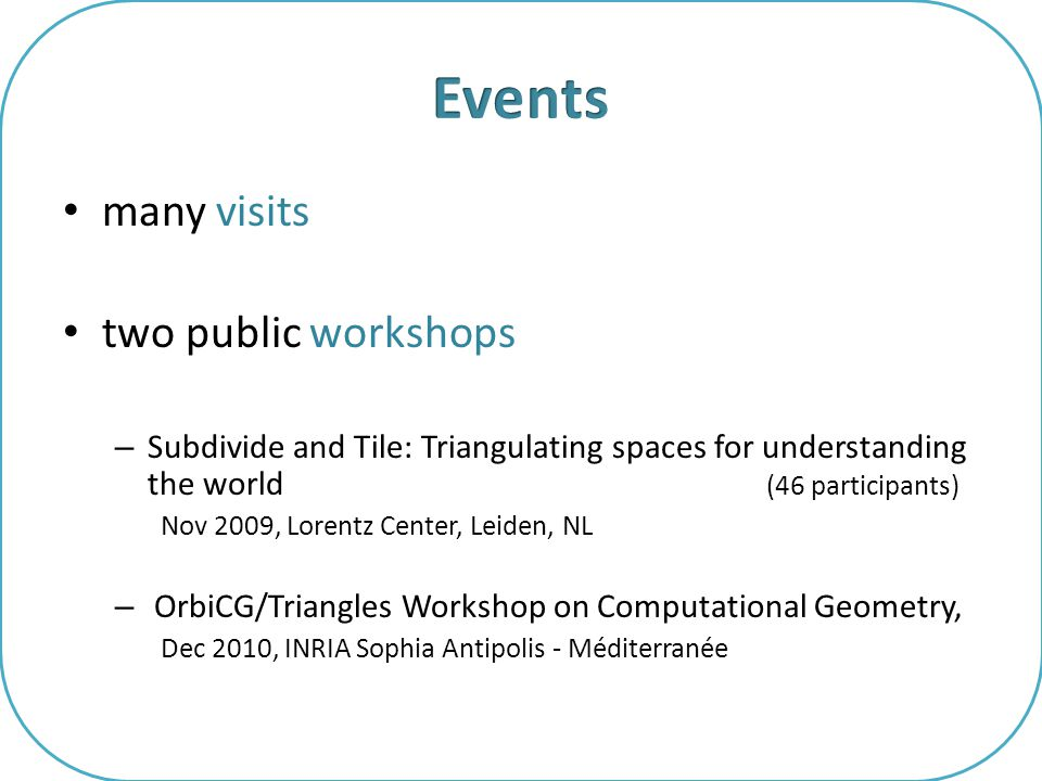 many visits two public workshops – Subdivide and Tile: Triangulating spaces for understanding the world (46 participants) Nov 2009, Lorentz Center, Leiden, NL – OrbiCG/Triangles Workshop on Computational Geometry, Dec 2010, INRIA Sophia Antipolis - Méditerranée
