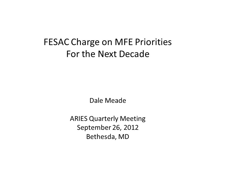 FESAC Charge on MFE Priorities For the Next Decade Dale Meade ARIES Quarterly Meeting September 26, 2012 Bethesda, MD