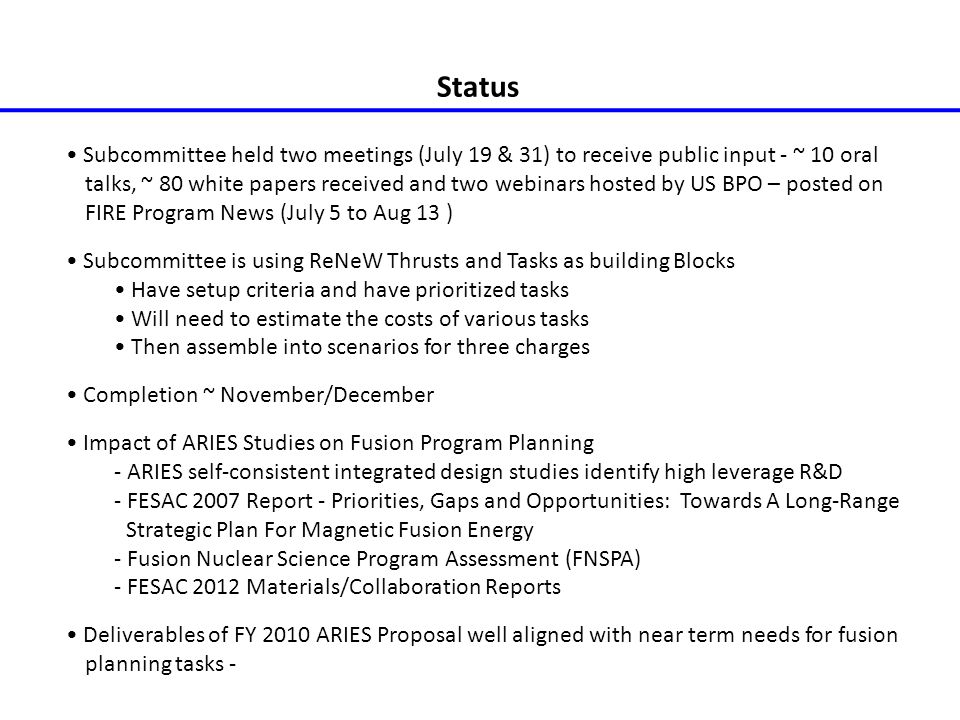 Status Subcommittee held two meetings (July 19 & 31) to receive public input - ~ 10 oral talks, ~ 80 white papers received and two webinars hosted by US BPO – posted on FIRE Program News (July 5 to Aug 13 ) Subcommittee is using ReNeW Thrusts and Tasks as building Blocks Have setup criteria and have prioritized tasks Will need to estimate the costs of various tasks Then assemble into scenarios for three charges Completion ~ November/December Impact of ARIES Studies on Fusion Program Planning - ARIES self-consistent integrated design studies identify high leverage R&D - FESAC 2007 Report - Priorities, Gaps and Opportunities: Towards A Long-Range Strategic Plan For Magnetic Fusion Energy - Fusion Nuclear Science Program Assessment (FNSPA) - FESAC 2012 Materials/Collaboration Reports Deliverables of FY 2010 ARIES Proposal well aligned with near term needs for fusion planning tasks -