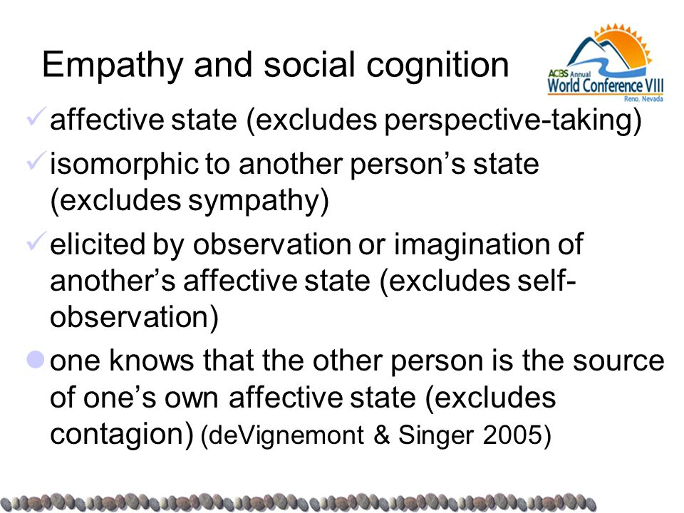 Empathy and social cognition affective state (excludes perspective-taking) isomorphic to another person's state (excludes sympathy) elicited by observation or imagination of another's affective state (excludes self- observation) one knows that the other person is the source of one's own affective state (excludes contagion) (deVignemont & Singer 2005)