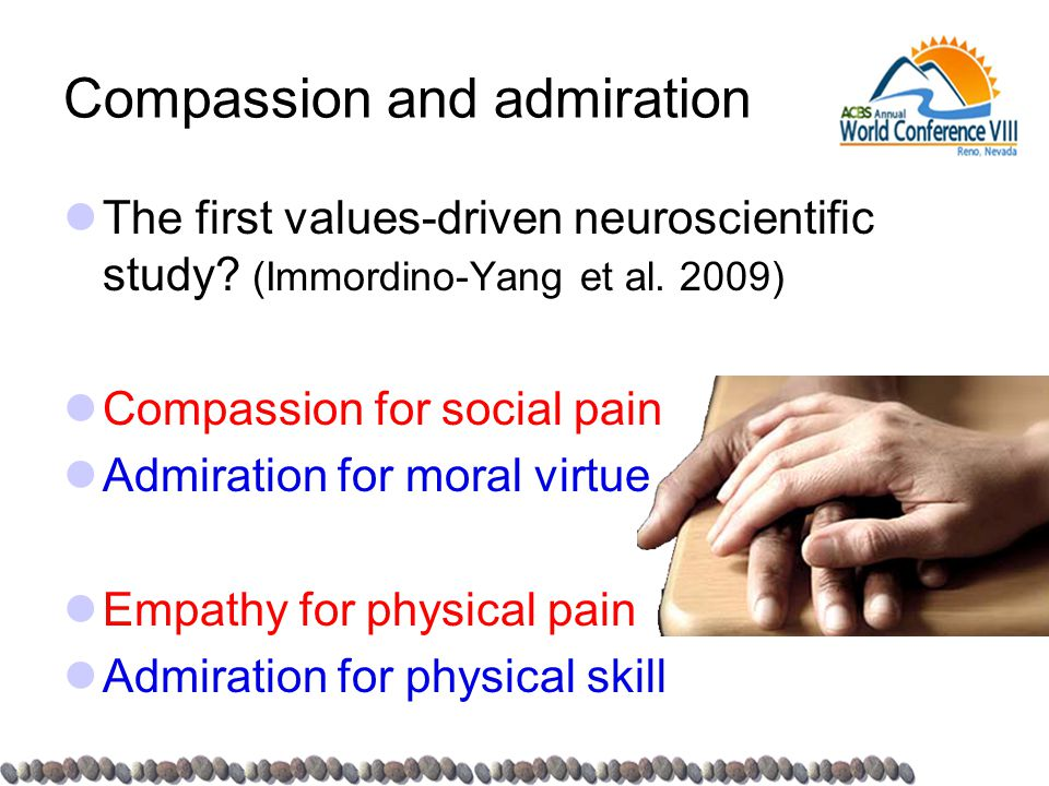 Compassion and admiration The first values-driven neuroscientific study? (Immordino-Yang et al. 2009) Compassion for social pain Admiration for moral